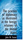 Practice Of Diplomacy As Illustrated In The Foreign Relations Of The United States