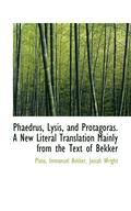 Phaedrus, Lysis, and Protagoras. a New Literal Translation Mainly from the Text of Bekker