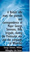 A British Rifle Man; The Journals and Correspondence of Major George Simmons, Rifle Brigade, During