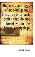 The Nests and Eggs of Non-Indigenous British Birds or Such Species That Do Not Breed Within the Brit