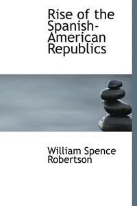 Rise of the Spanish-American Republics