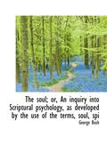 Soul; Or, An Inquiry Into Scriptural Psychology, As Developed By The Use Of The Terms, Soul, Spi