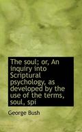 The Soul; Or, an Inquiry Into Scriptural Psychology, as Developed by the Use of the Terms, Soul, SPI