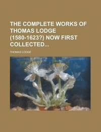 The Complete Works of Thomas Lodge (1580-1623?) Now First Collected
