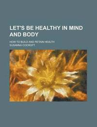 Let's Be Healthy in Mind and Body; How to Build and Retain Health