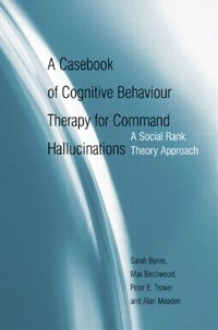 Casebook of Cognitive Behaviour Therapy for Command Hallucinations