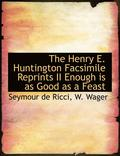 The Henry E. Huntington Facsimile Reprints II Enough Is as Good as a Feast