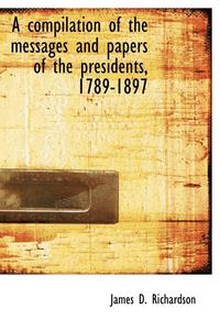 A Compilation of the Messages and Papers of the Presidents, 1789-1897
