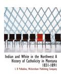 Indian and White in the Northwest a History of Catholicity in Montana 1831-1891