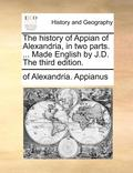 The History of Appian of Alexandria, in Two Parts. ... Made English by J.D. the Third Edition.
