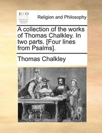 A Collection of the Works of Thomas Chalkley. in Two Parts. [four Lines from Psalms]