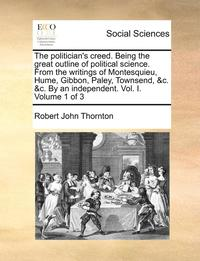 The Politician's Creed. Being the Great Outline of Political Science. from the Writings of Montesquieu, Hume, Gibbon, Paley, Townsend, &;C. &;C. by an Independent. Vol. I. Volume 1 of 3
