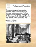 The Expository Works and Other Remains of Archbishop Leighton, Some of Which Were Never Before Printed. in Two Volumes. Revised by P. Doddridge, D.D. with a Preface by the Doctor. Vol. II. Volume 2