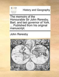 The Memoirs of the Honourable Sir John Reresby, Bart. and Last Governor of York. ... Published from His Original Manuscript