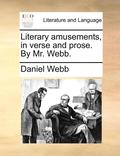 Literary Amusements, in Verse and Prose. by Mr. Webb
