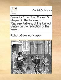 Speech of the Hon. Robert G. Harper, in the House of Representatives, of the United States on the Reduction of the Army.