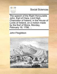The Speech of the Right Honourable John, Earl of Clare, Lord High Chancellor of Ireland, in the House of Lords of Ireland, on a Motion Made by the Earl of Moira, Monday, February 19, 1798, ...