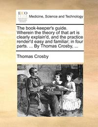 The Book-Keeper's Guide. Wherein the Theory of That Art Is Clearly Explain'd, and the Practice Render'd Easy and Familiar; In Four Parts. ... by Thomas Crosby,