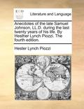Anecdotes of the Late Samuel Johnson, LL.D. During the Last Twenty Years of His Life. by Hesther Lynch Piozzi. the Fourth Edition
