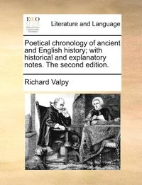 Poetical Chronology of Ancient and English History; With Historical and Explanatory Notes. the Second Edition