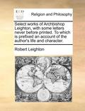 Select Works of Archbishop Leighton, with Some Letters Never Before Printed. to Which Is Prefixed an Account of the Author's Life and Character.