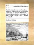 The Life and Adventures of Matthew Bishop of Deddington in Oxfordshire. Containing an Account of Several Actions by Sea, Battles and Sieges by Land, ... from 1701 to 1711, ... Written by Himself
