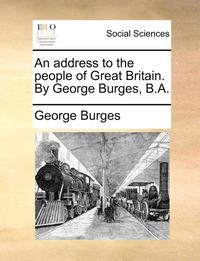 An Address to the People of Great Britain. by George Burges, B.a