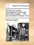 Sermons to Country Congregations. by the Late REV. Greo. Haggitt, ... the Second Edition. Volume 1 of 2