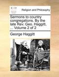 Sermons to Country Congregations. by the Late REV. Geo. Haggitt, ... Volume 2 of 2