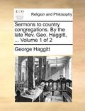 Sermons to Country Congregations. by the Late REV. Geo. Haggitt, ... Volume 1 of 2