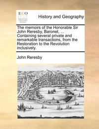 The Memoirs of the Honorable Sir John Reresby, Baronet, ... Containing Several Private and Remarkable Transactions, from the Restoration to the Revolution Inclusively.