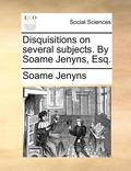 Disquisitions on Several Subjects. by Soame Jenyns, Esq