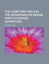 The Camp Fire Girls in the Mountains or Bessie King's Strange Adventure