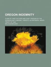 Oregon Indemnity; Claim of Chief Factors and Chief Traders of the Hudson's Bay Company, Thereto, as Partners, Under Treaty of 1846