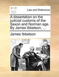 A Dissertation on the Judicial Customs of the Saxon and Norman Age. by James Ibbetson, ...