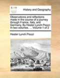 Observations and Reflections Made in the Course of a Journey Through France, Italy, and Germany. by Hester Lynch Piozzi. in Two Volumes. ... Volume 1 of 2