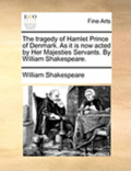 The Tragedy of Hamlet Prince of Denmark. as It Is Now Acted by Her Majesties Servants. by William Shakespeare.