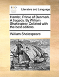 Hamlet, Prince of Denmark. a Tragedy. by William Shakespear. Collated with the Best Editions.