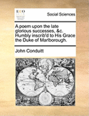 A Poem Upon the Late Glorious Successes, &;c. Humbly Inscrib'd to His Grace the Duke of Marlborough.