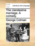 The Clandestine Marriage. a Comedy