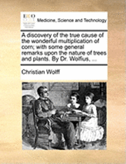A Discovery of the True Cause of the Wonderful Multiplication of Corn; With Some General Remarks Upon the Nature of Trees and Plants. by Dr. Wolfius,