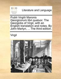 Publii Virgilii Maronis Georgicorum Libri Quatuor. the Georgicks of Virgil, with an English Translation and Notes. by John Martyn, ... the Third Edition.