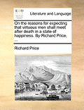On the Reasons for Expecting That Virtuous Men Shall Meet After Death in a State of Happiness. by Richard Price, ...