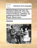Richard Coeeur de Lion. an Historical Romance. from the French of Monsr. Sedaine. as Performed at the Theatre-Royal, Drury-Lane.