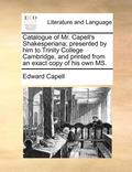 Catalogue of Mr. Capell's Shakesperiana; Presented by Him to Trinity College Cambridge, and Printed from an Exact Copy of His Own MS