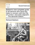 Baldwin's New Complete Guide to All Persons Who Have Any Trade or Concern with the City of London, and Parts Adjacent. ... the Eleventh Edition,