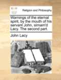 Warnings of the Eternal Spirit, by the Mouth of His Servant John, Sirnam'd Lacy. the Second Part