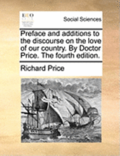 Preface and Additions to the Discourse on the Love of Our Country. by Doctor Price. the Fourth Edition.