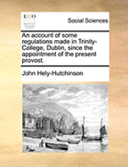 An Account of Some Regulations Made in Trinity-College, Dublin, Since the Appointment of the Present Provost.