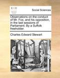 Observations on the Conduct of Mr. Fox, and His Opposition, in the Last Sessions of Parliament. by a Suffolk Freeholder.